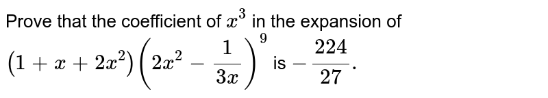 Prove that the coefficient of `x^3` in the expansion of `(1+x+2x^2) (2x^2 - 1/(3x))^9` is `-224/27.`
