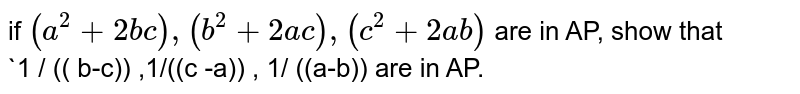 if ` (a^(2) +2bc) ,( b^(2) +2ac) ,(c^(2) +2ab) ` are in AP, show that <br>   `1 / (( b-c)) ,1/((c -a)) , 1/ ((a-b)) are in AP.