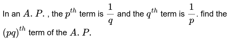 In an `A.P.`, the  `p^(th)`  term is  `1/q` and the  `q^(th)` term is `1/p`. find the   `(pq)^(th)` term of the `A.P.`