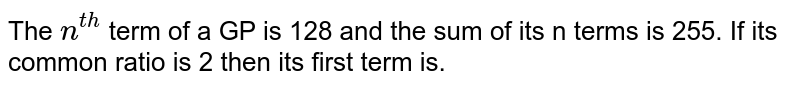 The `n^(th)` term of a GP is 128 and the sum of its n terms is 255. If its common ratio is 2 then its first term is.