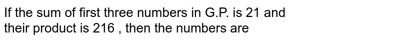 If the sum of first three numbers in G.P. is 21 and  <br> their product is 216 , then the numbers are