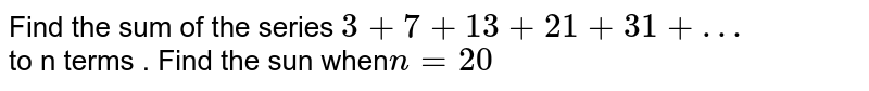 Find the sum of the series ` 3 + 7 + 13 + 21 + 31  + …`  <br> to n terms .  Find the sun when` n=20`