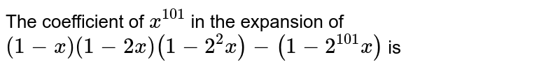 The coefficient of ` x^(101)` in the expansion of <br> ` (1 - x) (1- 2x) (1 - 2^(2) x) - (1 - 2^(101) x)` is