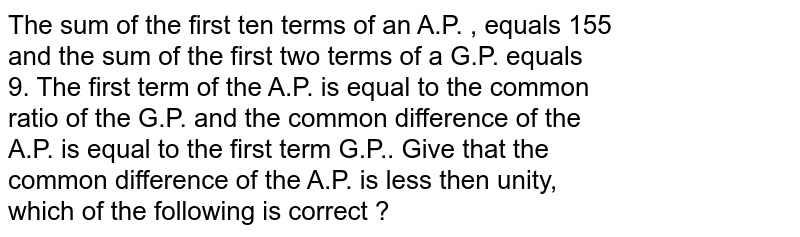 The sum of the first ten terms of an A.P. , equals 155<br> and the sum of the first two terms of a G.P. equals <br> 9. The first term of the A.P. is equal to the common <br> ratio of the G.P. and the common difference of the <br> A.P. is equal to the first term G.P.. Give that the <br> common difference of the A.P. is less then unity, <br> which of the following is correct ?