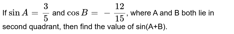 If `sinA=3/5` and `cosB =-12/15`, where A and B both lie in second quadrant, then find the value of sin(A+B).