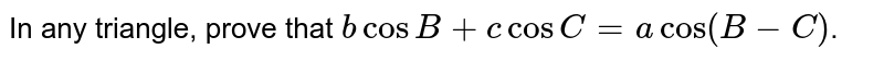 In any triangle, prove that  `bcosB + c cosC= a cos(B-C)`.