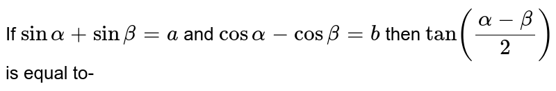 If `sin alpha+sin beta=a` and `cos alpha-cos beta=b` then `tan((alpha-beta)/2)` is equal to-