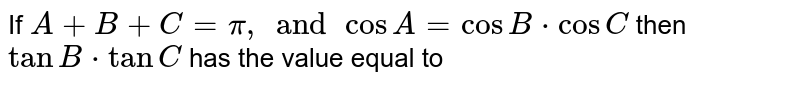 If `A+B+C=pi, and cosA=cosB*cosC` then `tanB*tanC` has the value equal to