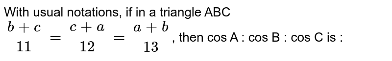 With usual notations, if in a triangle  ABC `(b+c)/(11) = (c+a)/(12) = (a+b)/(13)`, then cos A : cos B : cos C is :