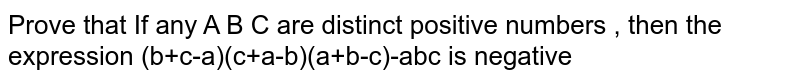 Prove that If any A B C are distinct positive numbers , then the expression (b+c-a)(c+a-b)(a+b-c)-abc is negative