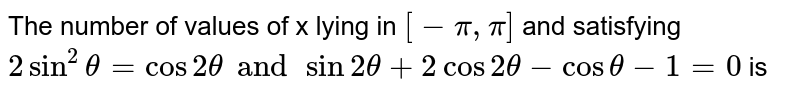 The number of values of x lying in  `[-pi, pi]` and satisfying `2sin^2theta = cos2theta and sin2theta+ 2cos2theta-costheta-1 = 0` is