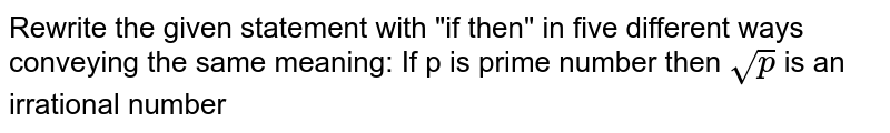 """Rewrite the given statement with """"if then"""" in five different ways conveying the same meaning: If p is prime number then `sqrtp`  is an irrational number"""