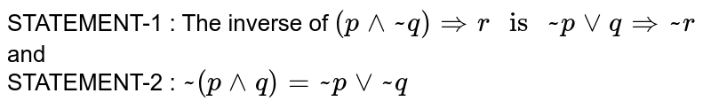 """STATEMENT-1 :  The inverse of `(p^^~q) rArrr """" is """"~pvvqrArr ~r`  <br> and  <br>  STATEMENT-2 :  `~(p^^q)=~pvv~q`"""