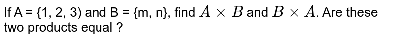 If A = {1, 2, 3) and B = {m, n}, find `A xx B` and `B xx A`. Are these two products equal ?