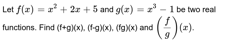 Let `f(x) = x^(2) + 2x +5` and `g(x) = x^(3) - 1` be two real functions. Find (f+g)(x), (f-g)(x), (fg)(x) and `((f)/(g))(x)`.