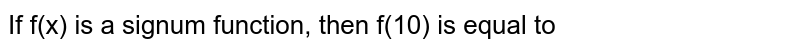 If f(x) is a signum function, then f(10) is equal to
