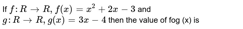 If `f : R rarr R, f(x) = x^(2) + 2x - 3` and `g : R rarr R, g(x) = 3x - 4` then the value of fog (x) is