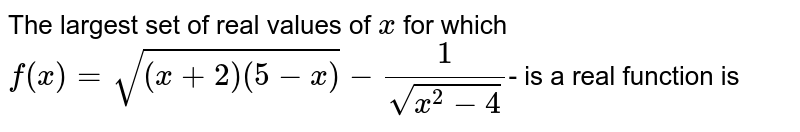The largest set of real values of `x` for which  `f(x)=sqrt((x + 2)(5-x))-1/sqrt(x^2-4)`- is a real function is