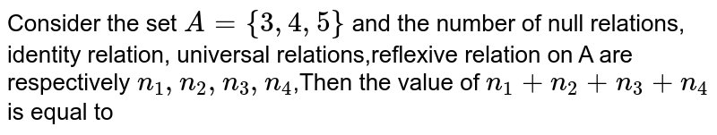 Consider the set `A= {3, 4, 5}` and the number of null relations, identity relation, universal relations,reflexive relation on A are respectively `n_1,n_2,n_3,n_4`,Then the value of  `n_1+n_2+n_3+n_4` is equal to