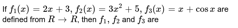 If `f_(1)(x) = 2x + 3, f_(2)(x) = 3x^(2) + 5, f_(3)(x) = x + cos x` are defined from `R rarr R`, then `f_(1), f_(2)` and `f_(3)` are