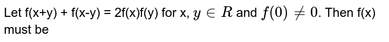 Let f(x+y) + f(x-y) = 2f(x)f(y) for x, `y in R` and `f(0) != 0`. Then f(x) must be