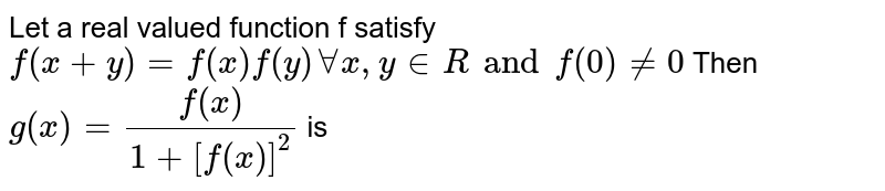 Let a real valued function f satisfy `f(x + y) = f(x)f(y)AA x, y in R and f(0)!=0` Then `g(x)=f(x)/(1+[f(x)]^2)` is