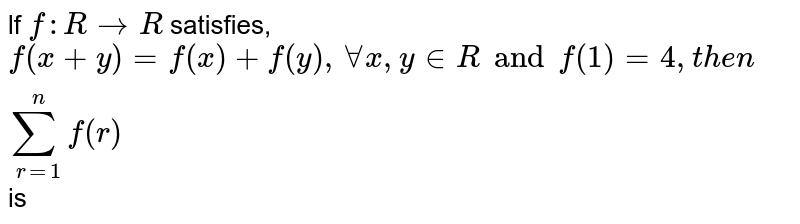 lf `f: R rarr R` satisfies, `f(x + y) = f(x) + f(y), AA x, y in R and f(1) = 4, then  sum_(r=1)^n f(r)` is
