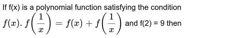 If f(x) is a polynomial function satisfying the condition `f(x) .f((1)/(x)) = f(x) + f((1)/(x))` and f(2) = 9 then