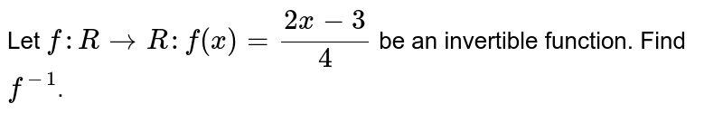 Let `f : R rarr R : f(x) = (2x-3)/(4)` be an invertible function. Find `f^(-1)`.