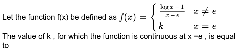 Let the function f(x) be defined as `f(x) = {:{((logx-1)/(x-e) , xnee),(k , x =e):}` <br> The value of k , for which the function is continuous at x =e , is equal to