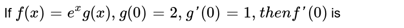 If `f(x)=e^(x)g(x),g(0)=2,g'(0)=1, then f'(0) ` is