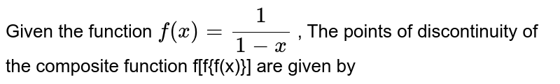 Given the function `f(x) = 1/( 1-x)` , The points of discontinuity of the composite function f[f{f(x)}] are given by