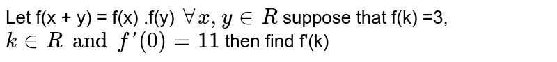Let f(x + y) = f(x) .f(y) ` AA x, y in R ` suppose that f(k) =3, ` k in R and f'(0) = 11` then find f'(k)