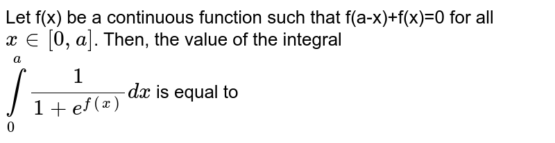 Let f(x) be a continuous function such that f(a-x)+f(x)=0 for all ` x in [0,a]`. Then, the value of the integral <br> `overset(a)underset(0)int (1)/(1+e^(f(x)))dx` is equal to