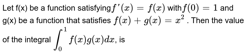 Let f(x) be a function satisfying`f'(x)=f(x)` with`f(0) =1` and g(x) be a function that satisfies `f(x) + g(x) = x^2` . Then the value of the integral `int_0^1f(x) g(x) dx`, is