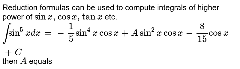 Reduction formulas can be used to compute integrals of higher power of `sinx,cosx,tanx` etc. <br> `intsin^(5)xdx=-(1)/(5)sin^(4)xcosx+Asin^(2)xcosx-(8)/(15)cosx+C` then `A` equals