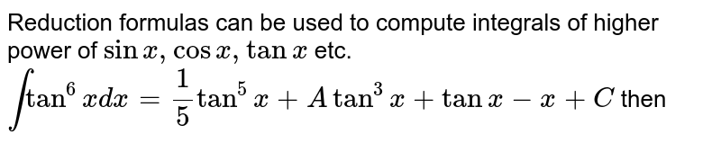 Reduction formulas can be used to compute integrals of higher power of `sinx,cosx,tanx` etc. <br> `inttan^(6)xdx=(1)/(5)tan^(5)x+Atan^(3)x+tanx-x+C` then