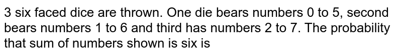3 six faced dice are thrown. One die bears numbers 0 to 5, second bears numbers 1 to 6 and third has numbers 2 to 7. The probability that sum of numbers shown is six is