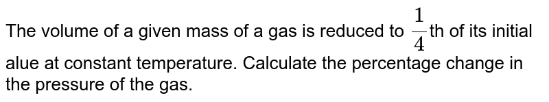 The volume of a given mass of a gas is reduced to `(1)/(4)`th of its initial alue at constant temperature. Calculate the percentage change in the pressure of the gas.