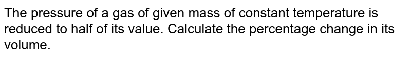 The pressure of a gas of given mass of constant temperature is reduced to half of its value. Calculate the percentage change in its volume.