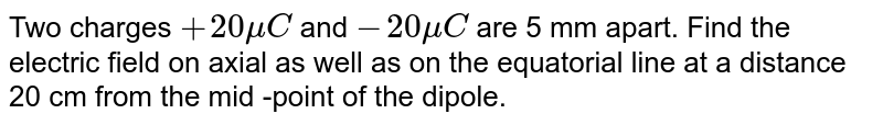 Two charges `+20 mu C` and `- 20 muC` are 5 mm apart. Find the electric field on axial as well as on the equatorial line at a distance 20 cm from the mid -point of the dipole.