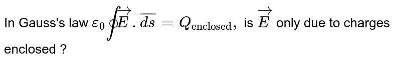 """In Gauss's law `epsilon_(0)ointvec(E).bar(ds)= Q_(""""enclosed""""), ` is `vec(E)` only due to charges enclosed ?"""