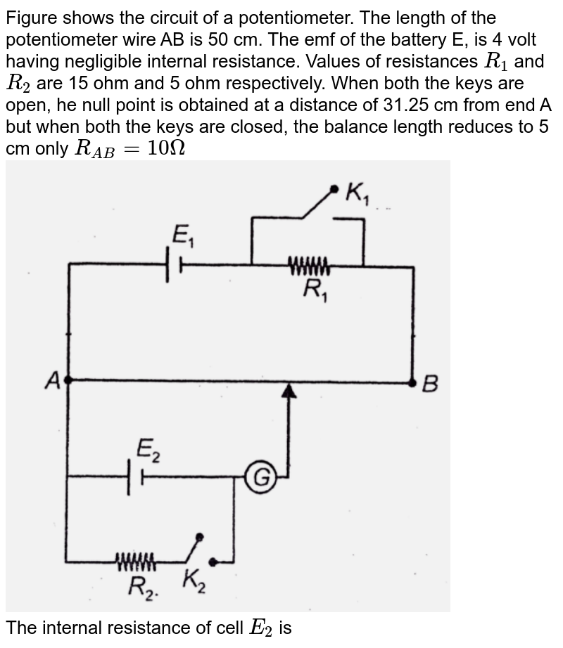 """Figure shows the circuit of a potentiometer. The length of the potentiometer wire AB is 50 cm. The emf of the battery E, is 4 volt having negligible internal resistance. Values of resistances `R_(1)` and `R_(2)` are 15 ohm and 5 ohm respectively. When both the keys are open, he null point is obtained at a distance of 31.25 cm from  end A but when both the keys are closed, the balance length reduces to 5 cm only `R_(AB) = 10 Omega `  <br> <img src=""""https://d10lpgp6xz60nq.cloudfront.net/physics_images/AAK_T5_PHY_C16_E05_005_Q01.png"""" width=""""80%""""> <br>  The internal resistance of cell `E_(2)` is"""