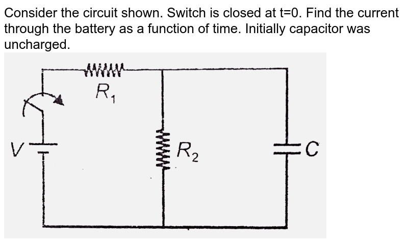 """Consider the circuit shown. Switch is closed at t=0. Find the current through the battery as a function of time. Initially capacitor was uncharged. <br> <img src=""""https://d10lpgp6xz60nq.cloudfront.net/physics_images/AAK_T5_PHY_C16_E10_012_Q01.png"""" width=""""80%"""">"""