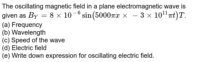 The oscillating magnetic field in a plane electromagnetic wave is given as `B_(Y)=8xx10^(-6)sin (5000 pi x xx-3xx10^(11)pi t)T`. <br> (a) Frequency <br> (b) Wavelength <br> (c) Speed of the wave <br> (d) Electric field  <br> (e) Write down expression for oscillating electric field.
