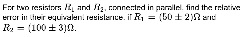 For two resistors `R_1` and `R_2`, connected in parallel, find the relative error in their equivalent resistance. if `R_1=(50 pm2)Omega ` and `R_2=(100 pm 3) Omega`.