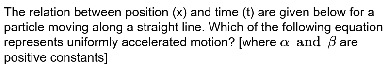 The relation between position (x) and time (t) are given below for a particle moving along a straight line. Which of the following equation represents uniformly accelerated motion? [where `alpha and beta` are positive constants]