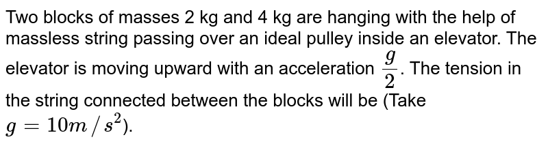 Two blocks of masses 2 kg and 4 kg are hanging with the help of massless string passing over an ideal pulley inside an elevator. The elevator is moving upward with an acceleration `(g)/(2)`. The tension in the string connected between the blocks will be (Take `g=10m//s^(2)`).