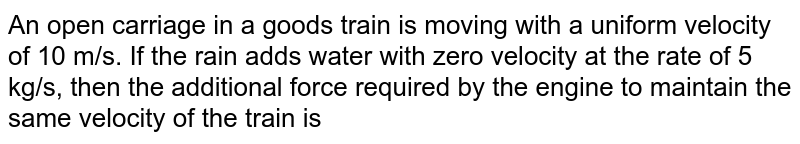 An open carriage in a goods train is moving with a uniform velocity of 10 m/s. If the rain adds water with zero velocity at the rate of 5 kg/s, then the additional force required by the engine to maintain the same velocity of the train is
