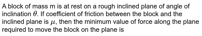 A block of mass m is at rest on a rough inclined plane of angle of inclination `theta`. If coefficient of friction between the block and the inclined plane is `mu`, then the minimum value of force along the plane required to move the block on the plane is